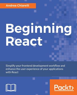 Beginning React: Simplify your frontend development workflow and enhance the user experience of your applications with React - Chiarelli, Andrea