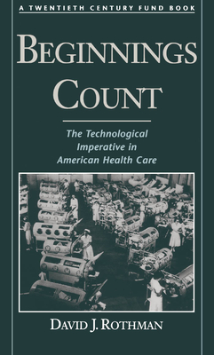 Beginnings Count: The Technological Imperative in American Health Care a Twentieth Century Fund Book - Rothman, David J