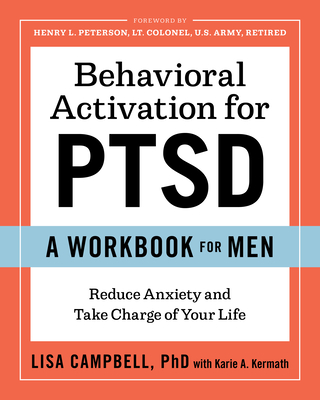 Behavioral Activation for Ptsd: A Workbook for Men: Reduce Anxiety and Take Charge of Your Life - Campbell, Lisa, and Kermath, Karie A, and Peterson, Henry L, LT (Foreword by)