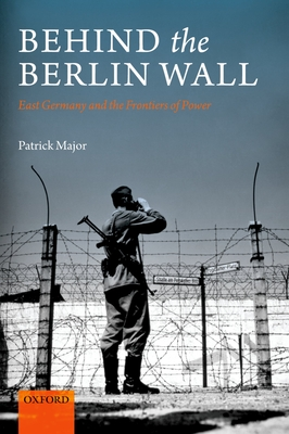 Behind the Berlin Wall: East Germany and the Frontiers of Power - Major, Patrick