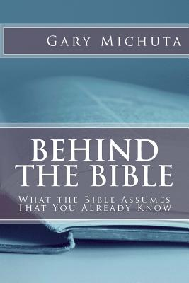 Behind the Bible: What the Bible Assumes That You Already Know - Michuta, Gary G