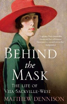 Behind the Mask: The Life of Vita Sackville-West - Dennison, Matthew