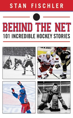 Behind the Net: 101 Incredible Hockey Stories - Fischler, Stan