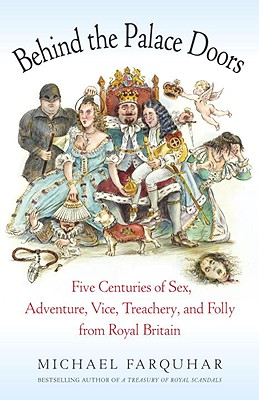 Behind the Palace Doors: Five Centuries of Sex, Adventure, Vice, Treachery, and Folly from Royal Britain - Farquhar, Michael