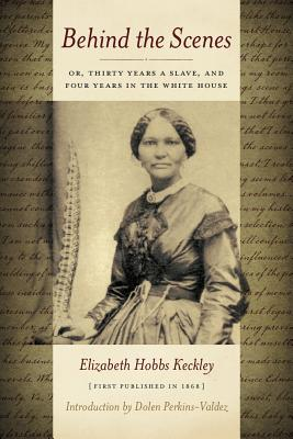 Behind the Scenes: Or Thirty Years a Slave, and Four Years in the White House - Keckley, Elizabeth, and Perkins-Valdez, Dolen (Introduction by)