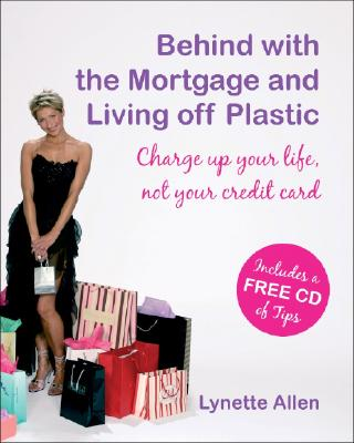 Behind with the Mortgage and Living Off Plastic: Charge Up Your Life, Not Your Credit Card - Allen, Lynette