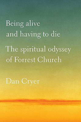 Being Alive and Having to Die: The Spiritual Odyssey of Forrest Church - Cryer, Dan