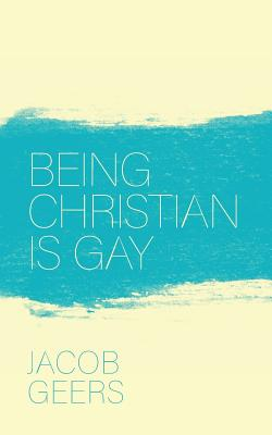 Being Christian Is Gay - Geers, Jacob, and Catalog, Thought (Editor)