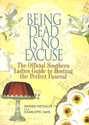 Being Dead Is No Excuse: The Official Southern Ladies Guide to Hosting the Perfect Funeral - Metcalfe, Gayden, and Hays, Charlotte