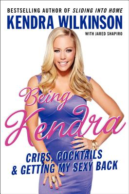Being Kendra: Cribs, Cocktails, and Getting My Sexy Back - Wilkinson, Kendra