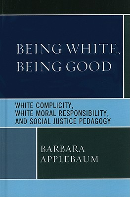 Being White, Being Good: White Complicity, White Moral Responsibility, and Social Justice Pedagogy - Applebaum, Barbara