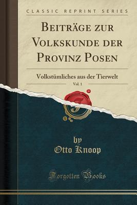 Beitrage Zur Volkskunde Der Provinz Posen, Vol. 1: Volkstumliches Aus Der Tierwelt (Classic Reprint) - Knoop, Otto
