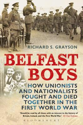 Belfast Boys: How Unionists and Nationalists Fought and Died Together in the First World War - Grayson, Richard S, Dr.
