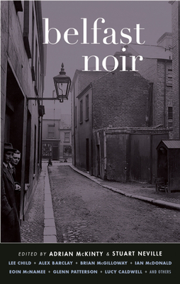 Belfast Noir - McKinty, Adrian (Editor), and Neville, Stuart (Editor), and Child, Lee (Contributions by)