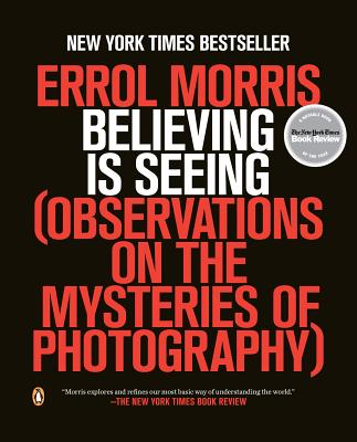 Believing Is Seeing: Observations on the Mysteries of Photography - Morris, Errol