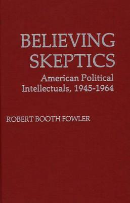 Believing Skeptics: American Political Intellectuals, 1945-64 - Fowler, Robert Booth, and Unknown