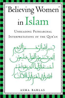 Believing Women in Islam: Unreading Patriarchal Interpretations of the Qur'an - Barlas, Asma