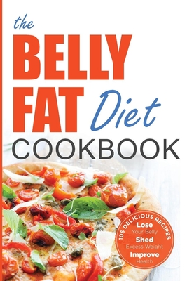 Belly Fat Diet Cookbook: 105 Easy and Delicious Recipes to Lose Your Belly, Shed Excess Weight, Improve Health - Chatham, John