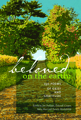 Beloved on the Earth: 150 Poems of Grief and Gratitude - Perlman, Jim (Editor), and Cooper, Deborah (Editor), and Hart, Mara (Editor)