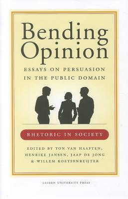 Bending Opinion: Essays on Persuasion in the Public Domain - Haaften, T. van (Editor), and Jansen, H. (Editor), and Jong, J. de (Editor)