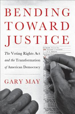 Bending Toward Justice: The Voting Rights Act and the Transformation of American Democracy - May, Gary, and Gary May