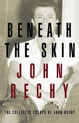 Beneath the Skin: The Collected Essays - Rechy, John
