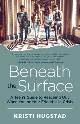 Beneath the Surface: A Teen's Guide to Reaching Out When You or Your Friend Is in Crisis - Hugstad, Kristi, and Guerra, Nancy (Foreword by)