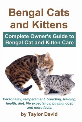 Bengal Cats and Kittens: Complete Owner's Guide to Bengal Cat and Kitten Care: Personality, Temperament, Breeding, Training, Health, Diet, Life Expectancy, Buying, Cost, and More Facts - David, Taylor