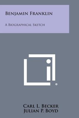 Benjamin Franklin: A Biographical Sketch - Becker, Carl L, and Boyd, Julian P (Foreword by)