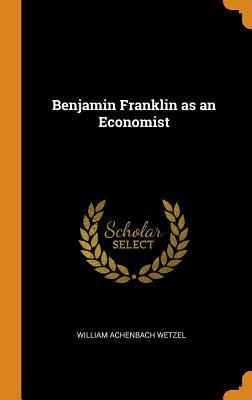 Benjamin Franklin as an Economist - Wetzel, William Achenbach
