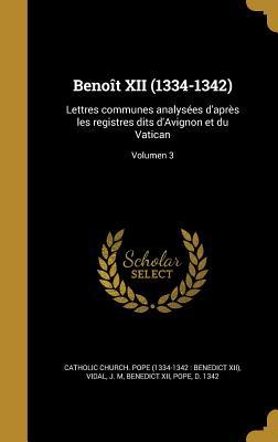 Beno?t XII (1334-1342): Lettres Communes Analys?es d'Apr?s Les Registres Dits d'Avignon Et Du Vatican Volume 2 - Catholic Church Pope (1334-1342 Bened (Creator)
