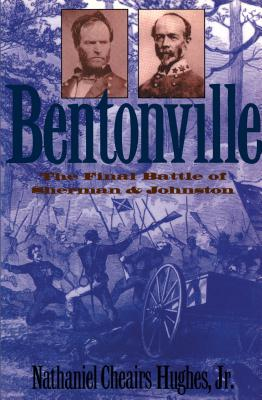 Bentonville: The Final Battle of Sherman and Johnston - Hughes, Nathaniel Cheairs