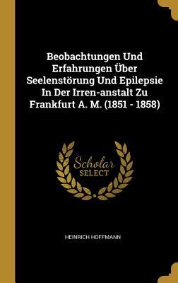Beobachtungen Und Erfahrungen Uber Seelenstorung Und Epilepsie in Der Irren-Anstalt Zu Frankfurt A. M. (1851 - 1858) - Hoffmann, Heinrich