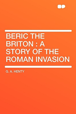 Beric the Briton: A Story of the Roman Invasion - Henty, G A
