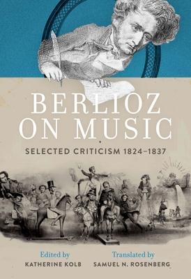 Berlioz on Music: Selected Criticism 1824-1837 - Kolb, Katherine (Editor), and Rosenberg, Samuel N (Translated by)