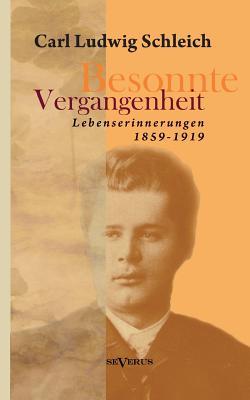 Besonnte Vergangenheit: Lebenserinnerungen 1859-1919: Aus Fraktur ?bertragen - Schleich, Carl Ludwig