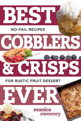 Best Cobblers and Crisps Ever: No-Fail Recipes for Rustic Fruit Desserts - Sweeney, Monica