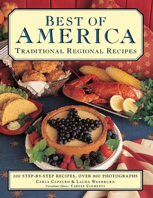 Best of America: Traditional Regional Recipes: 200 Step-By-Step Recipes, Over 800 Photographs - Capalbo, Carla, and Washburn, Laura, and Clements, Carole