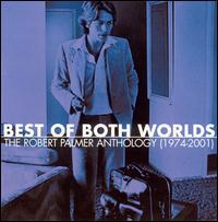 Best of Both Worlds: The Robert Palmer Anthology (1974-2001) - Robert Palmer