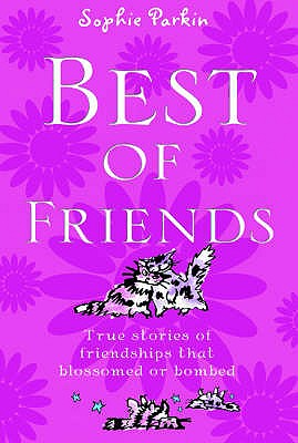 Best of Friends: True Stories of Friendships That Blossomed or Bombed - Parkin, Sophie