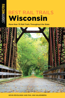 Best Rail Trails Wisconsin: More than 70 Rail Trails Throughout the State, 2nd Edition - Revolinski, Kevin, and Van Valkenberg, Phil