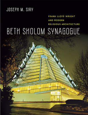 Beth Sholom Synagogue: Frank Lloyd Wright and Modern Religious Architecture - Siry, Joseph M.
