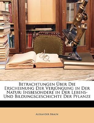 Betrachtungen Uber Die Erscheinung Der Verjungung in Der Natur: Insbesondere in Der Lebens-Und Bildungsgeschichte Der Pflanze (Classic Reprint) - Braun, Alexander