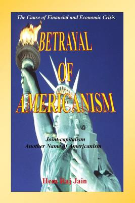 Betrayal of Americanism - The Cause of Financial and Economic Crisis - Jain, Hem Raj