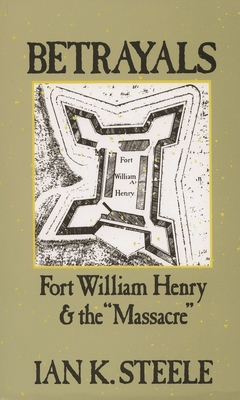 Betrayals: Fort William Henry and the Massacre - Steele, Ian K, and Ian, K Steele