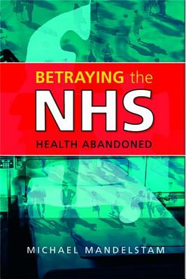 Betraying the Nhs: Health Abandoned - Mandelstam, Michael