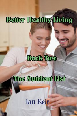 Better Healthy Living - Book Two - The Nutrition List - Keir, Ian James