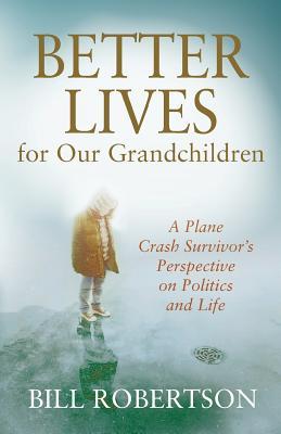 Better Lives for Our Grandchildren: A Plane Crash Survivor's Perspective on Politics and Life - Robertson, Bill