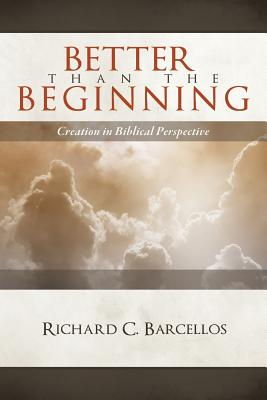 Better Than the Beginning: Creation in Biblical Perspective - Barcellos, Richard C