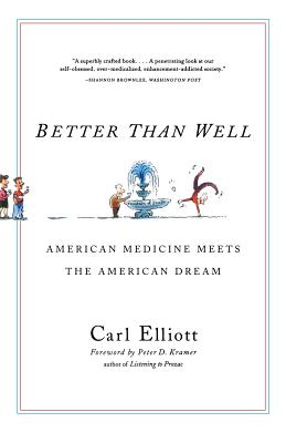 Better Than Well: American Medicine Meets the American Dream - Elliott, Carl, MD, and Kramer, Peter D (Introduction by)